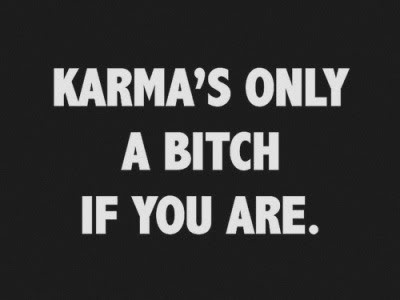 Karma's only a bitch if you are...